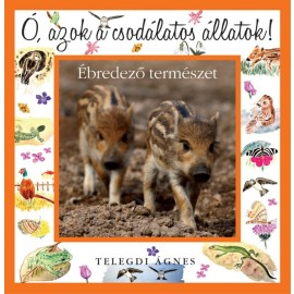 Könyv - Telegdi Ágnes: Ó, azok a csodállatos állatok! - Ébredező természet